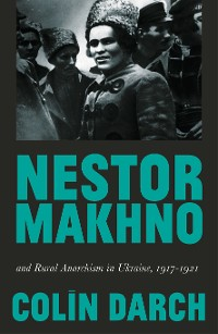 Cover Nestor Makhno and Rural Anarchism in Ukraine, 1917-1921