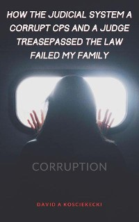 Cover How The Judicial System, Corrupt CPS And A Law Trespassing  Judge Failed My Family