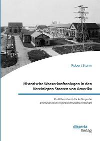 Cover Historische Wasserkraftanlagen in den Vereinigten Staaten von Amerika. Ein Führer durch die Anfänge der amerikanischen Hydroelektrizitätswirtschaft