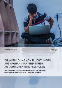 Cover Die Ausbildung von Flüchtlingen aus Afghanistan und Syrien an deutschen Berufsschulen. Wie bisherige Erfahrungen mit Partizipation und Demokratie berücksichtigt werden können