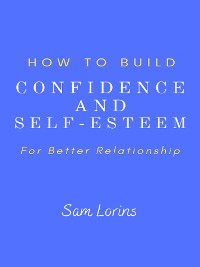 Cover How to Build Confidence and Self –Esteem For Better Relationship