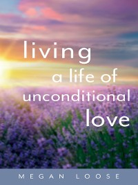 Cover Living a Life of Unconditional Love
