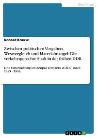 Cover Zwischen politischen Vorgaben, Westvergleich und Materialmangel: Die verkehrsgerechte Stadt in der frühen DDR.