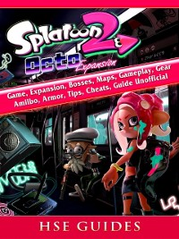 Cover Splatoon 2 Octo Game, Expansion, Bosses, Maps, Gameplay, Gear, Amiibo, Armor, Tips, Cheats, Guide Unofficial