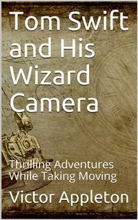 Cover Tom Swift and His Wizard Camera; Or, Thrilling Adventures While Taking Moving Pictures