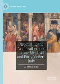 Cover Negotiating the Art of Fatherhood in Late Medieval and Early Modern Italy