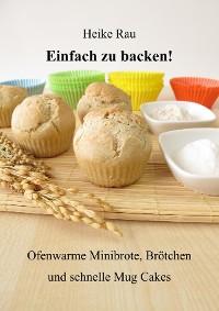 Cover Einfach zu backen! - Ofenwarme Minibrote, Brötchen und schnelle Mug Cakes