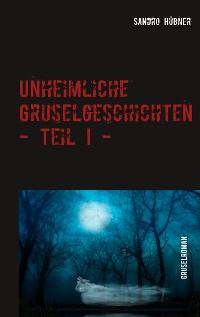 Cover Unheimliche Gruselgeschichten - Teil I -