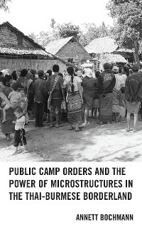 Cover Public Camp Orders and the Power of Microstructures in the Thai-Burmese Borderland