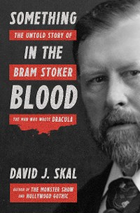 Cover Something in the Blood: The Untold Story of Bram Stoker, the Man Who Wrote Dracula