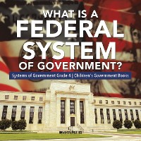 Cover What Is a Federal System of Government? | Systems of Government Grade 4 | Children's Government Books