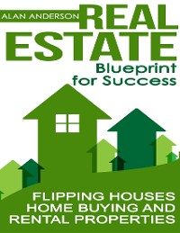 Cover Real Estate: Blueprint for Success: Flipping Houses, Home Buying and Rental Properties