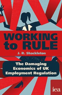 Cover Working to Rule: The Damaging Economics of UKEmploymentRegulation