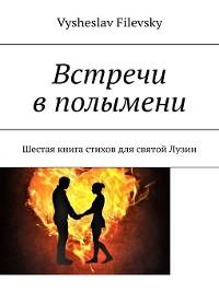 Cover Встречи вполымени. Шестая книга стихов для святой Лузии
