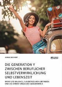 Cover Die Generation Y zwischen beruflicher Selbstverwirklichung und Lebenszeit. Work-Life-Balance, subjektives Wohlbefinden und die Erwartungen der Generation X