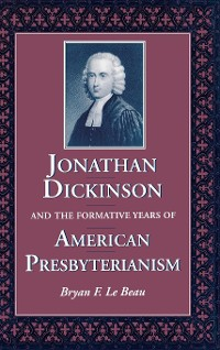 Cover Jonathan Dickinson and the Formative Years of American Presbyterianism