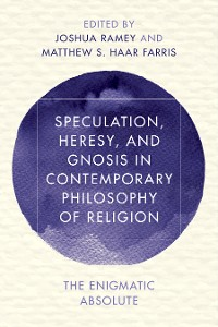 Cover Speculation, Heresy, and Gnosis in Contemporary Philosophy of Religion