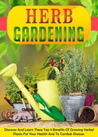 Cover Herb Gardening Discover And Learn These Top 9 Benefits Of Growing Herbal Plants For Your Health And To Combat Illnesses