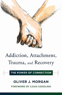Cover Addiction, Attachment, Trauma and Recovery: The Power of Connection (Norton Series on Interpersonal Neurobiology)