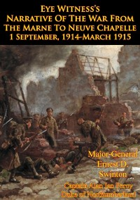 Cover Eye Witness's Narrative Of The War From The Marne To Neuve Chapelle 1 September, 1914-March 1915 [Illustrated Edition]
