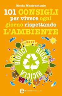 Cover 101 consigli per vivere ogni giorno rispettando l'ambiente