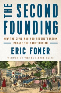 Cover The Second Founding: How the Civil War and Reconstruction Remade the Constitution