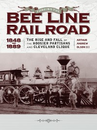 """Cover Forging the """"Bee Line"""" Railroad, 1848-1889"""