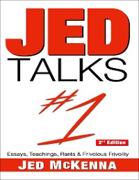 Cover Jed Talks #1: Essays, Teachings, Rants & Frivolous Frivolity 2nd Edition