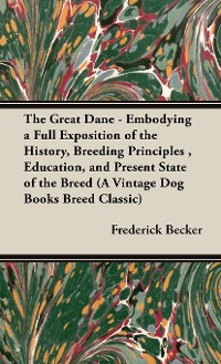 Cover The Great Dane: Embodying a Full Exposition of the History, Breeding Principles, Education, and Present State of the Breed