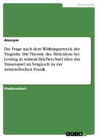 Cover Die Frage nach dem Wirkungszweck der Tragödie. Die Theorie des Mitleidens bei Lessing in seinem Briefwechsel über das Trauerspiel im Vergleich zu der Aristotelischen Poetik