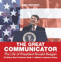 Cover The Great Communicator : The Life of President Ronald Reagan - US History Book Presidents Grade 3 | Children's American History
