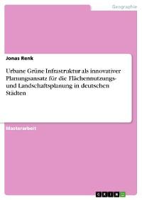 Cover Urbane Grüne Infrastruktur als innovativer Planungsansatz für die Flächennutzungs- und Landschaftsplanung in deutschen Städten