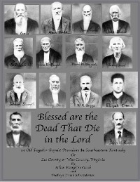 Cover Blessed are the Dead That Die in the Lord: 14 Old Regular Baptist Preachers In Southeastern Kentucky or Lee County or Wise County Virginia
