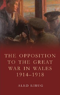 Cover The Opposition to the Great War in Wales 1914-1918