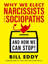 Cover Why We Elect Narcissists and Sociopaths—And How We Can Stop!