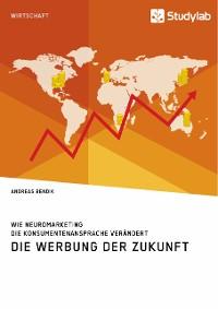 Cover Die Werbung der Zukunft. Wie Neuromarketing die Konsumentenansprache verändert