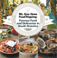 Cover Mr. Goo Goes Food Tripping: Famous Food and Delicacies in South America