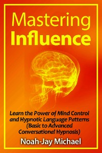 Cover Mastering Influence: Learn the Power of Mind Control and Hypnotic Language Patterns (Basic to Advanced Conversational Hypnosis)