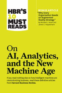 "Cover HBR's 10 Must Reads on AI, Analytics, and the New Machine Age (with bonus article ""Why Every Company Needs an Augmented Reality Strategy"" by Michael E. Porter and James E. Heppelmann)"