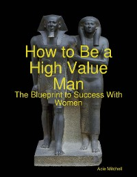 Cover How to Be a High Value Man: The Blueprint to Success With Women