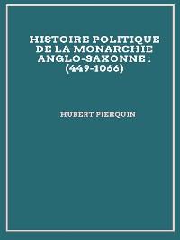 Cover Histoire politique de la monarchie anglo-saxonne : (449-1066)
