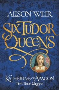 Cover Six Tudor Queens: Katherine of Aragon, The True Queen
