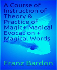 Cover A Course of Instruction of Theory & Practice of Magic+ Magical Evocation + Magical Words