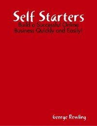 Cover Self Starters: Build a Successful Online Business Quickly and Easily!