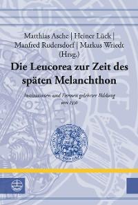 Cover Die Leucorea zur Zeit des späten Melanchthon