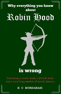 Cover Why Everything You Know about Robin Hood Is Wrong
