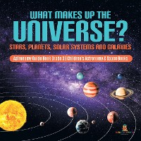 Cover What Makes Up the Universe? Stars, Planets, Solar Systems and Galaxies | Astronomy Guide Book Grade 3 | Children's Astronomy & Space Books