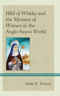 Cover Hild of Whitby and the Ministry of Women in the Anglo-Saxon World