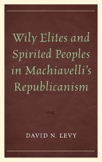 Cover Wily Elites and Spirited Peoples in Machiavelli's Republicanism