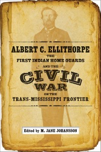 Cover Albert C. Ellithorpe, the First Indian Home Guards, and the Civil War on the Trans-Mississippi Frontier